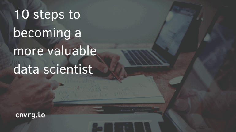 10 Steps to Becoming a More Valuable Data Scientist
