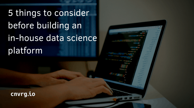 5 Considerations Before Building an In-House Data Science Platform
