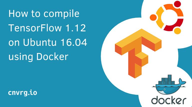 How to compile TensorFlow 1 12 on Ubuntu 16 04 using Docker - cnvrg